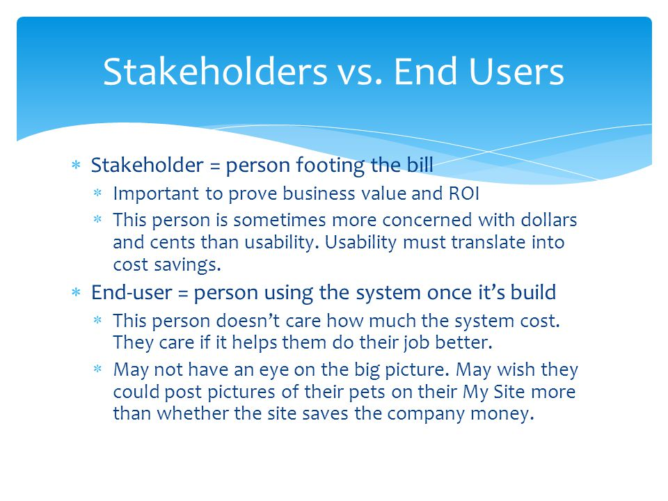  Stakeholder = person footing the bill  Important to prove business value and ROI  This person is sometimes more concerned with dollars and cents t