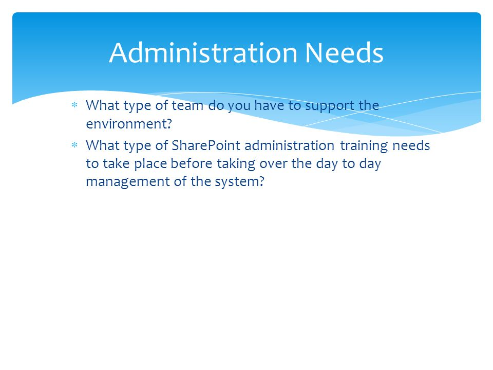  What type of team do you have to support the environment?  What type of SharePoint administration training needs to take place before taking over t