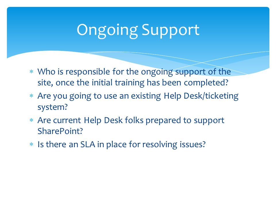  Who is responsible for the ongoing support of the site, once the initial training has been completed?  Are you going to use an existing Help Desk/t