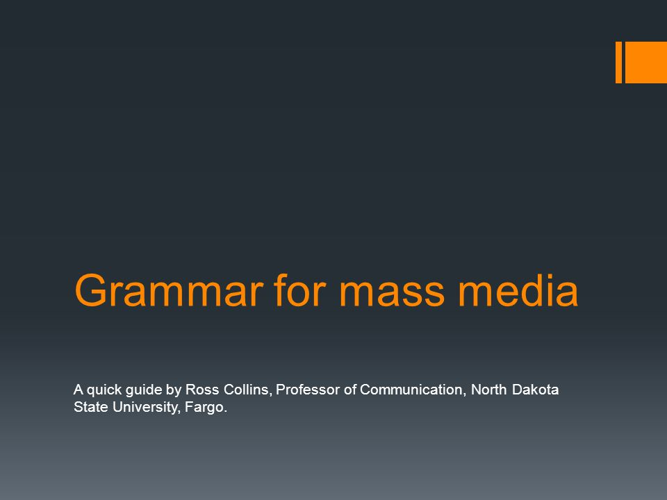 Grammar for mass media A quick guide by Ross Collins, Professor of Communication, North Dakota State University, Fargo.