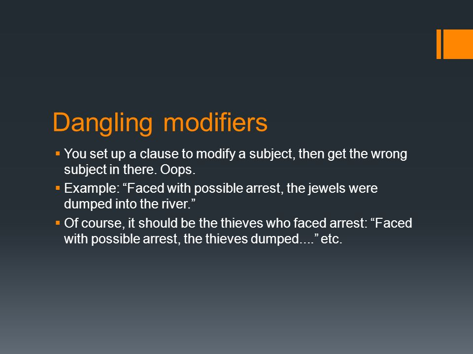 Dangling modifiers  You set up a clause to modify a subject, then get the wrong subject in there.