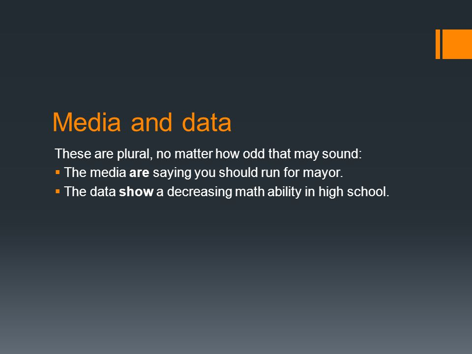 Media and data These are plural, no matter how odd that may sound:  The media are saying you should run for mayor.  The data show a decreasing math