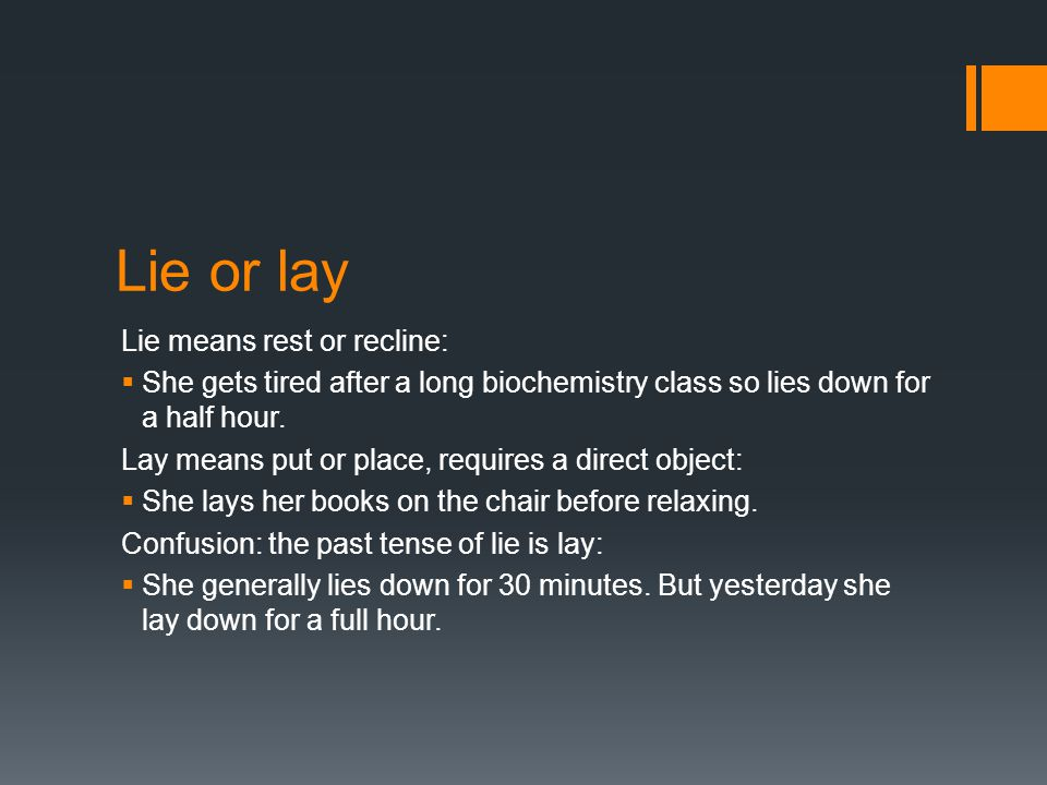 Lie or lay Lie means rest or recline:  She gets tired after a long biochemistry class so lies down for a half hour.