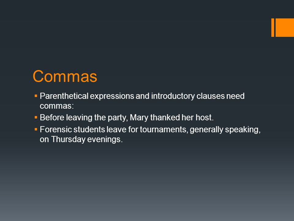 Commas  Parenthetical expressions and introductory clauses need commas:  Before leaving the party, Mary thanked her host.
