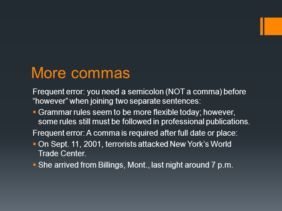 More commas Frequent error: you need a semicolon (NOT a comma) before however when joining two separate sentences:  Grammar rules seem to be more flexible today; however, some rules still must be followed in professional publications.