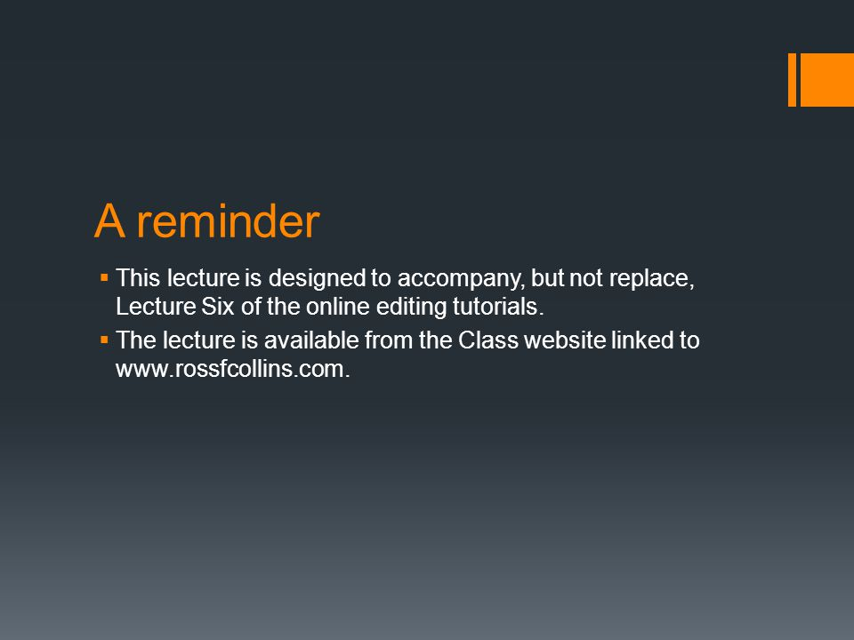 A reminder  This lecture is designed to accompany, but not replace, Lecture Six of the online editing tutorials.  The lecture is available from the