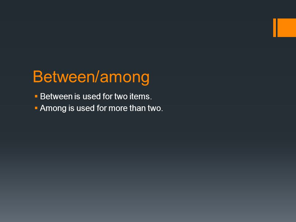 Between/among  Between is used for two items.  Among is used for more than two.