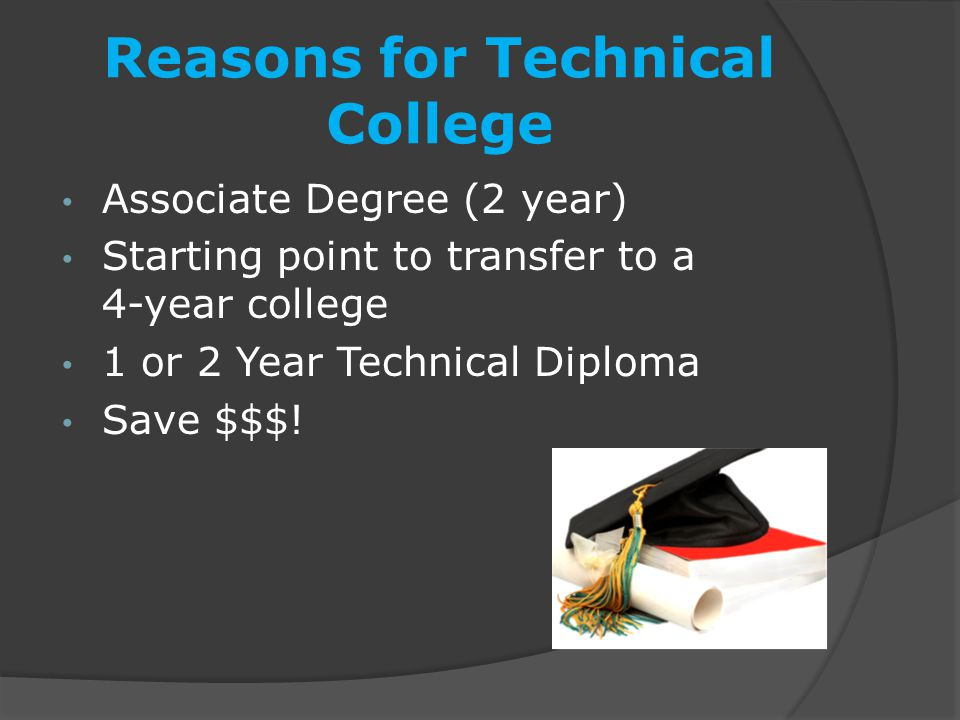 Reasons for Technical College Associate Degree (2 year) Starting point to transfer to a 4-year college 1 or 2 Year Technical Diploma Save $$$!