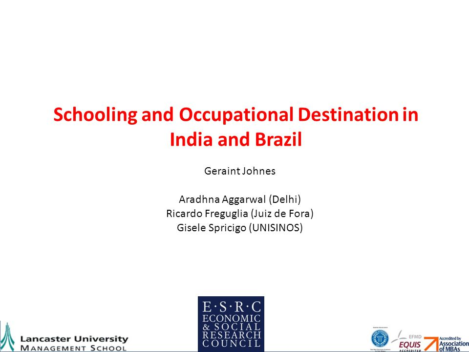 Schooling and Occupational Destination in India and Brazil Geraint Johnes Aradhna Aggarwal (Delhi) Ricardo Freguglia (Juiz de Fora) Gisele Spricigo (UNISINOS)