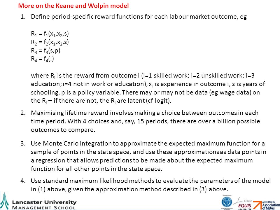 More on the Keane and Wolpin model 1.Define period-specific reward functions for each labour market outcome, eg R 1 = f 1 (x 1,x 2,s) R 2 = f 2 (x 1,x 2,s) R 3 = f 3 (s,p) R 4 = f 4 (.) where R i is the reward from outcome i (i=1 skilled work; i=2 unskilled work; i=3 education; i=4 not in work or education), x i is experience in outcome i, s is years of schooling, p is a policy variable.
