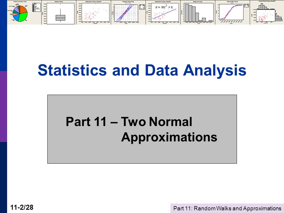 Part 11: Random Walks and Approximations 11-2/28 Statistics and Data Analysis Part 11 – Two Normal Approximations