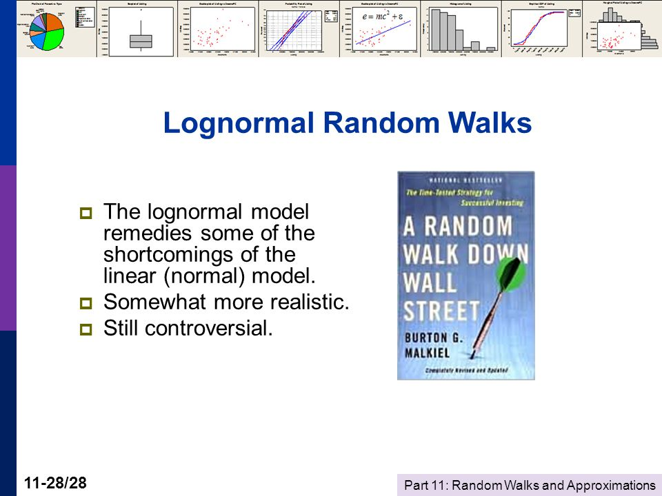 Part 11: Random Walks and Approximations 11-28/28 Lognormal Random Walks  The lognormal model remedies some of the shortcomings of the linear (normal