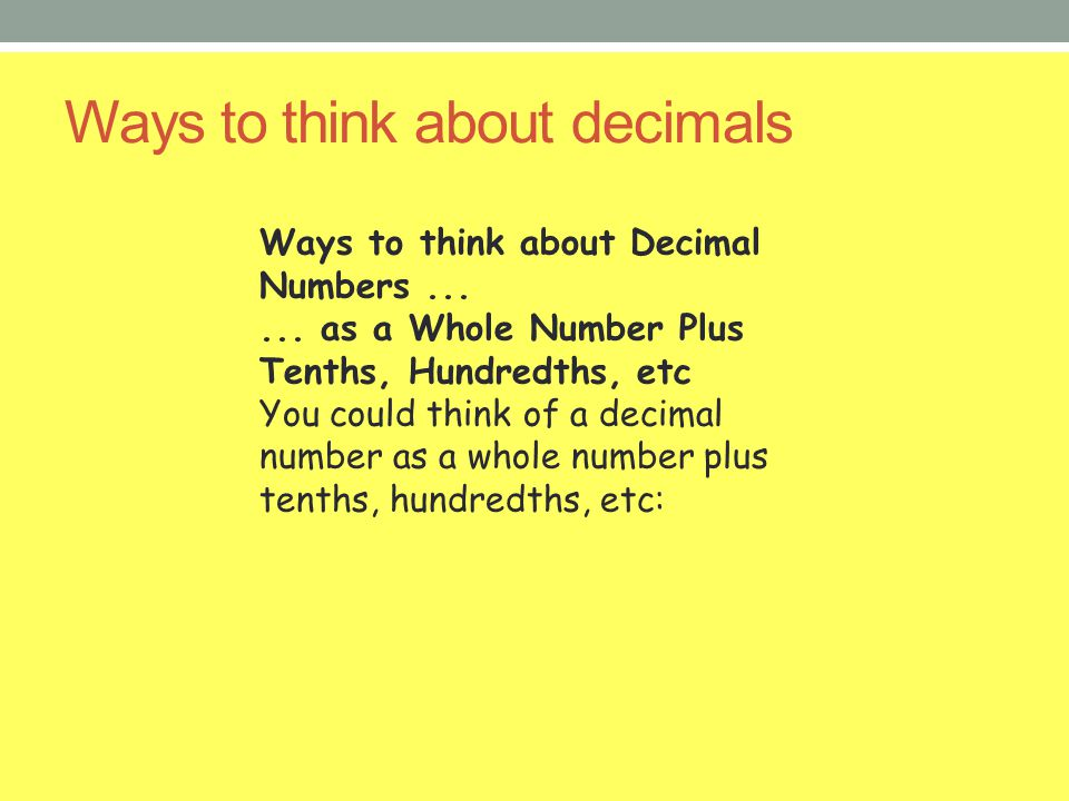Ways to think about decimals Ways to think about Decimal Numbers...... as a Whole Number Plus Tenths, Hundredths, etc You could think of a decimal num