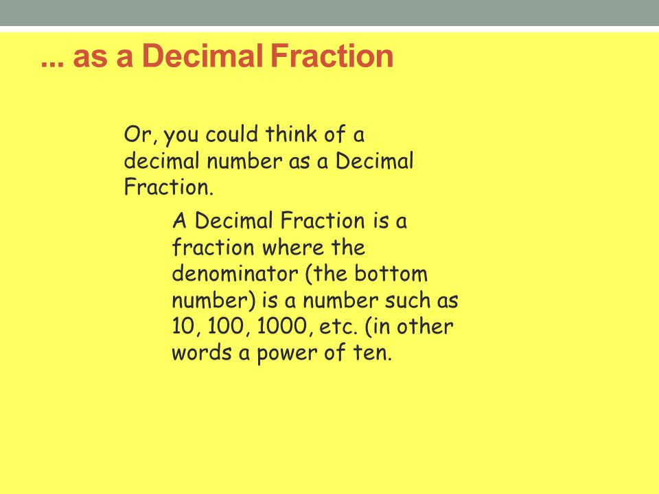 ... as a Decimal Fraction Or, you could think of a decimal number as a Decimal Fraction. A Decimal Fraction is a fraction where the denominator (the b