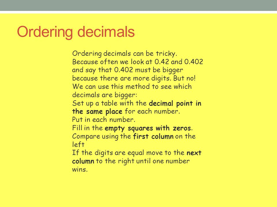 Ordering decimals Ordering decimals can be tricky. Because often we look at 0.42 and 0.402 and say that 0.402 must be bigger because there are more di