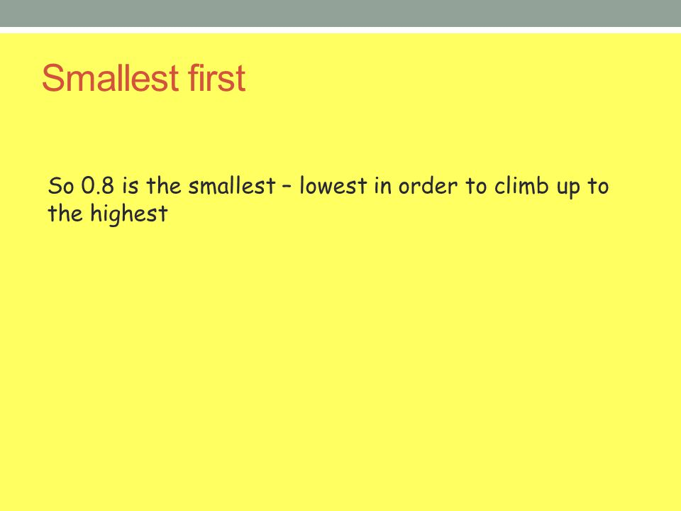 Smallest first So 0.8 is the smallest – lowest in order to climb up to the highest