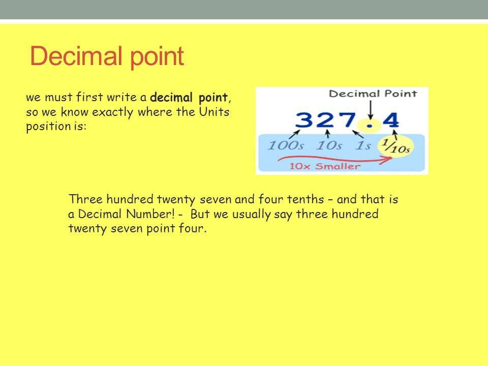 Decimal point we must first write a decimal point, so we know exactly where the Units position is: Three hundred twenty seven and four tenths – and th
