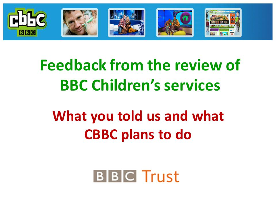 Feedback from the review of BBC Children's services What you told us and what CBBC plans to do
