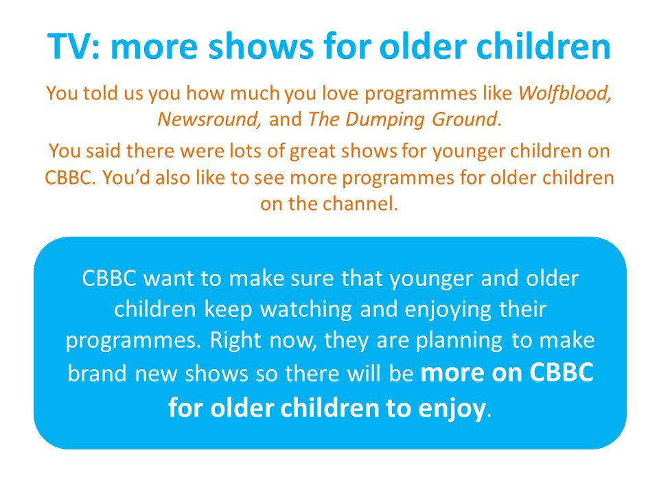 TV: more shows for older children You told us you how much you love programmes like Wolfblood, Newsround, and The Dumping Ground.