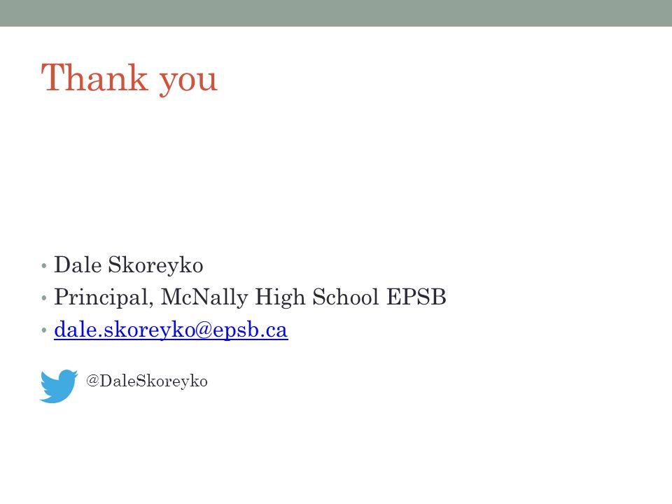 Dale Skoreyko Principal, McNally High School EPSB dale.skoreyko@epsb.ca @DaleSkoreyko Thank you