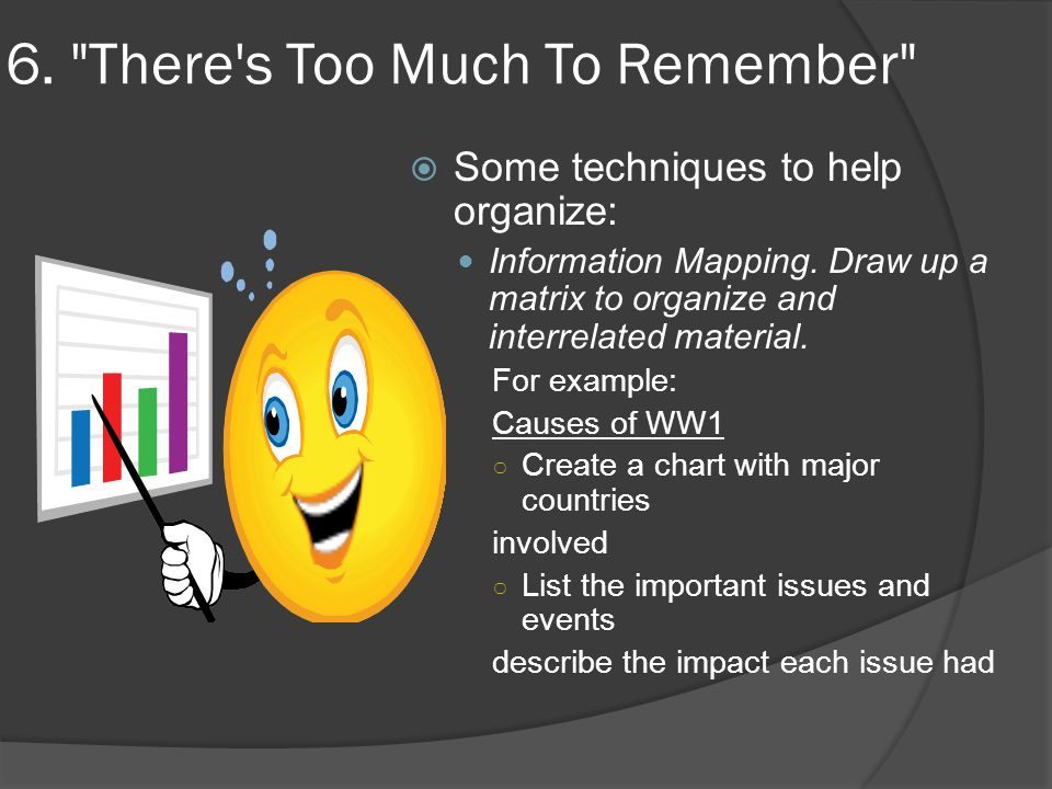 6. There s Too Much To Remember  Some techniques to help organize: Information Mapping.