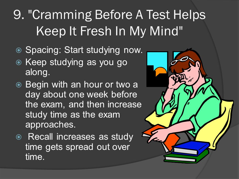9. Cramming Before A Test Helps Keep It Fresh In My Mind  Spacing: Start studying now.