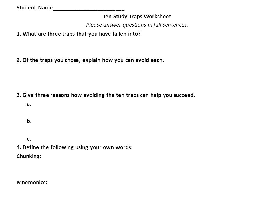 Student Name________________________ Ten Study Traps Worksheet Please answer questions in full sentences. 1. What are three traps that you have fallen