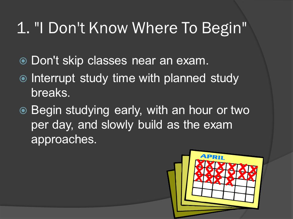 1. I Don t Know Where To Begin  Don t skip classes near an exam.