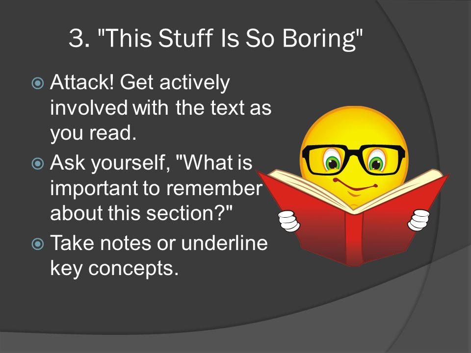 3. This Stuff Is So Boring  Attack. Get actively involved with the text as you read.