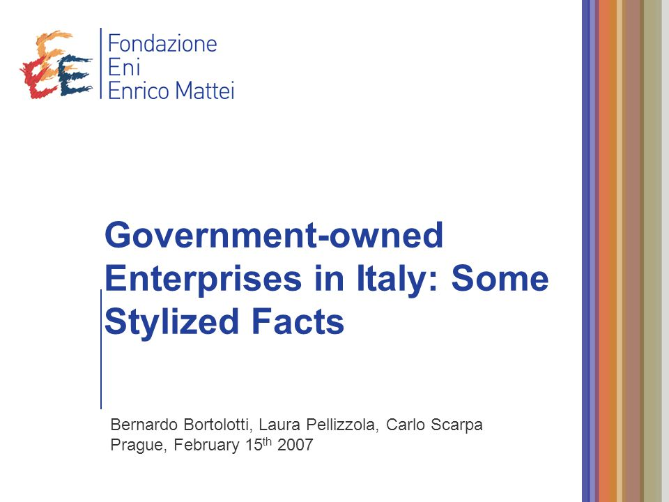 Government-owned Enterprises in Italy: Some Stylized Facts Bernardo Bortolotti, Laura Pellizzola, Carlo Scarpa Prague, February 15 th 2007