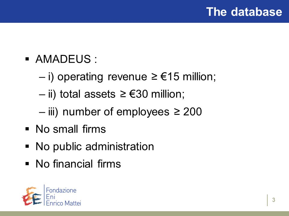 3 The database  AMADEUS : –i) operating revenue ≥ €15 million; –ii) total assets ≥ €30 million; –iii) number of employees ≥ 200  No small firms  No public administration  No financial firms
