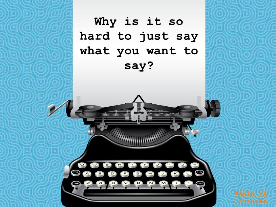 Why is it so hard to just say what you want to say? Table of Contents