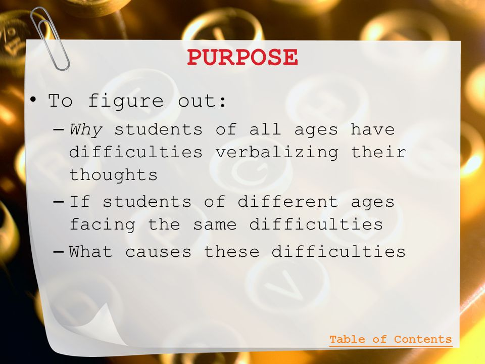 PURPOSE To figure out: – Why students of all ages have difficulties verbalizing their thoughts – If students of different ages facing the same difficulties – What causes these difficulties Table of Contents