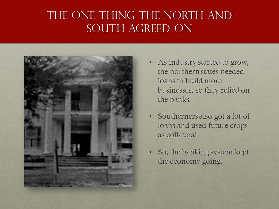 The one thing the north and south agreed on As industry started to grow, the northern states needed loans to build more businesses, so they relied on the banks.As industry started to grow, the northern states needed loans to build more businesses, so they relied on the banks.
