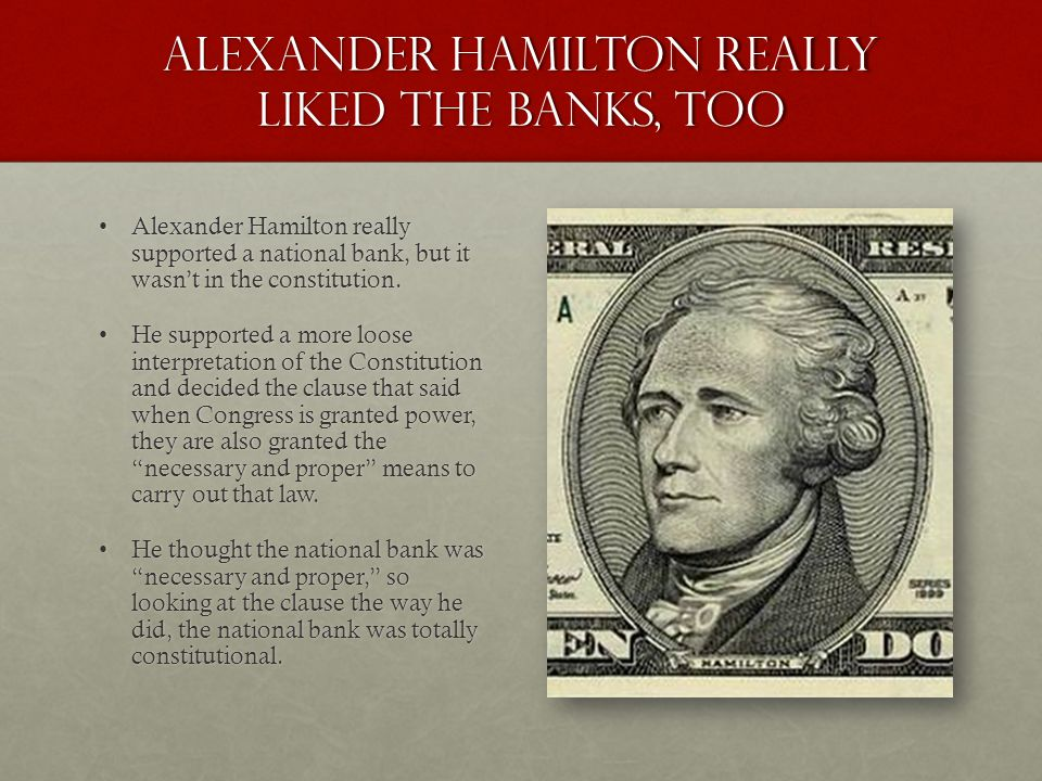Alexander hamilton really liked the banks, too Alexander Hamilton really supported a national bank, but it wasn't in the constitution.Alexander Hamilton really supported a national bank, but it wasn't in the constitution.