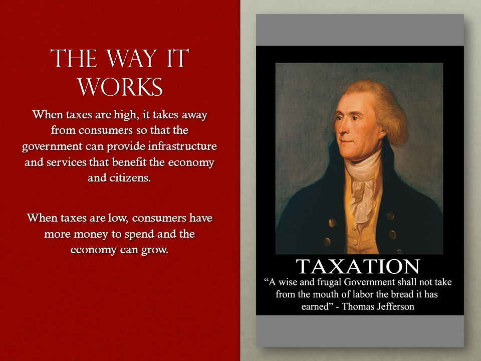 The way it works When taxes are high, it takes away from consumers so that the government can provide infrastructure and services that benefit the economy and citizens.