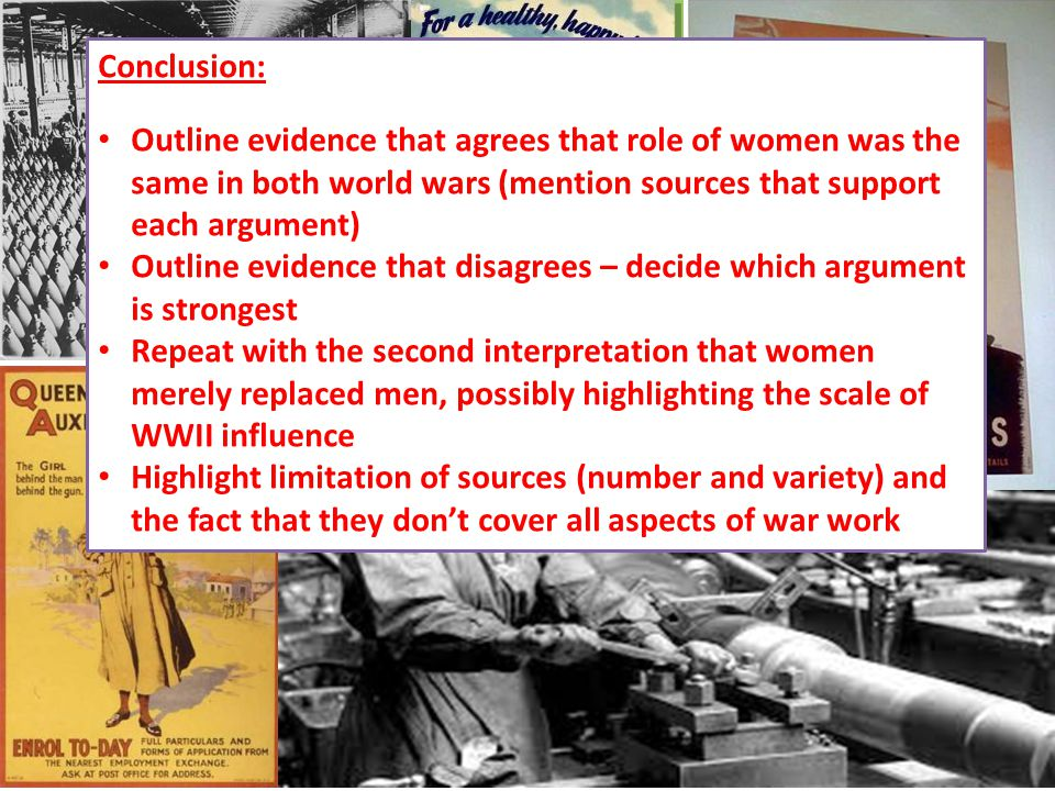 Conclusion: Outline evidence that agrees that role of women was the same in both world wars (mention sources that support each argument) Outline evidence that disagrees – decide which argument is strongest Repeat with the second interpretation that women merely replaced men, possibly highlighting the scale of WWII influence Highlight limitation of sources (number and variety) and the fact that they don't cover all aspects of war work