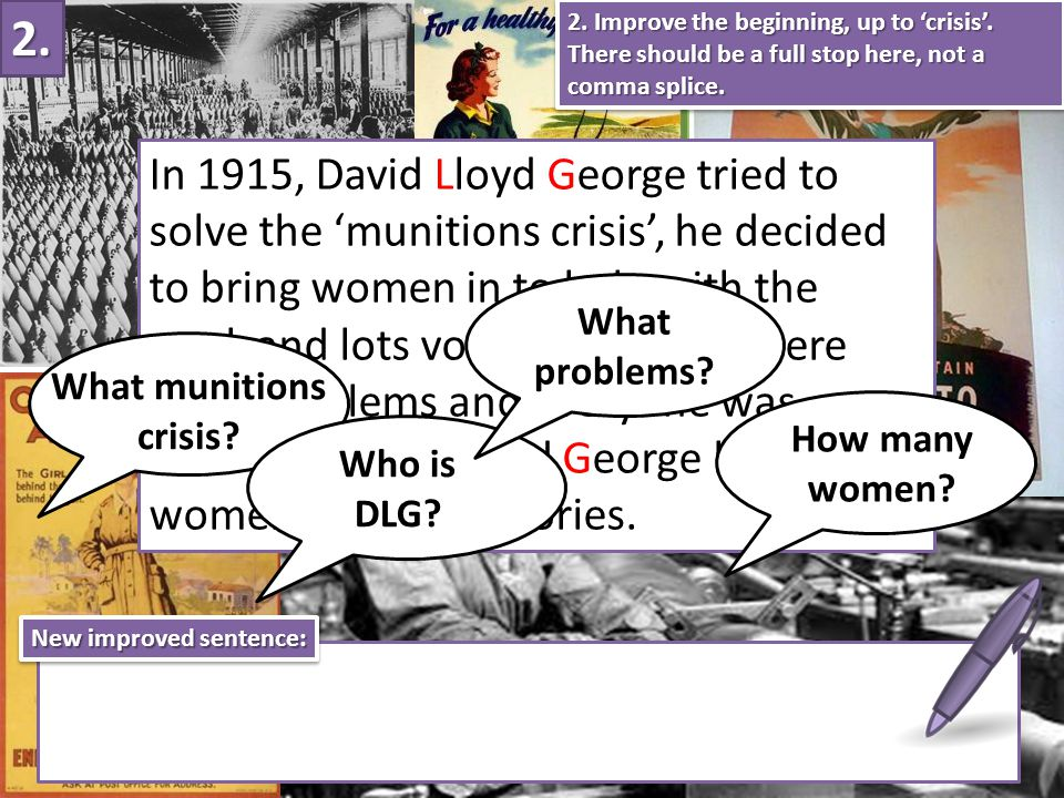 In 1915, David Lloyd George tried to solve the 'munitions crisis', he decided to bring women in to help with the work and lots volunteered.