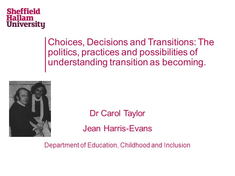 This presentation We want to unsettle established or 'commonsense' notions of transition as induction or development Propose the concept of transition as becoming Present some empirical data from two transitions projects Use some 'tools for thinking' from Deleuze and Guattari (1987) and Cavarero (2000) to theorise transition as becoming Think about the implications of this for transition practices Consider some implications for research practice