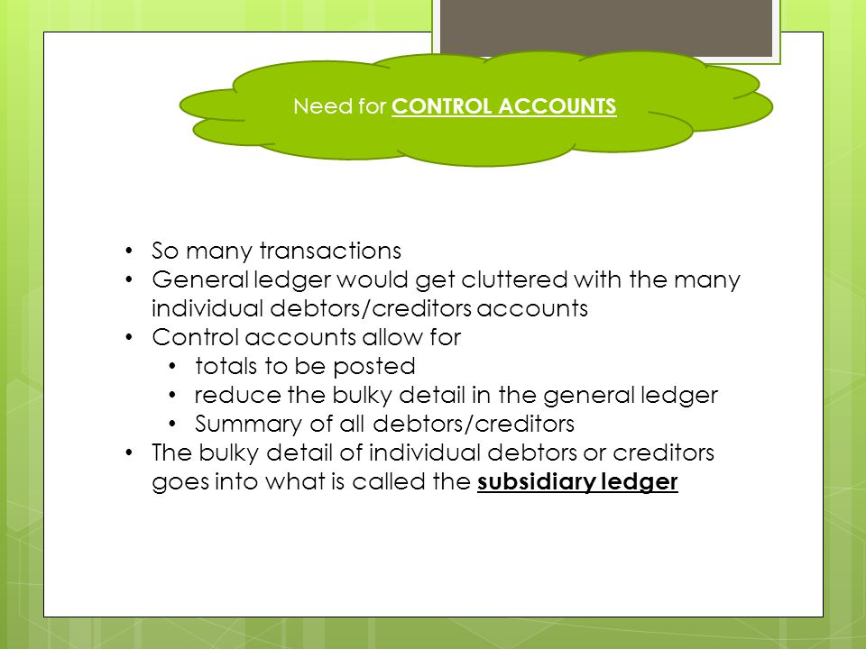Need for CONTROL ACCOUNTS So many transactions General ledger would get cluttered with the many individual debtors/creditors accounts Control accounts allow for totals to be posted reduce the bulky detail in the general ledger Summary of all debtors/creditors The bulky detail of individual debtors or creditors goes into what is called the subsidiary ledger
