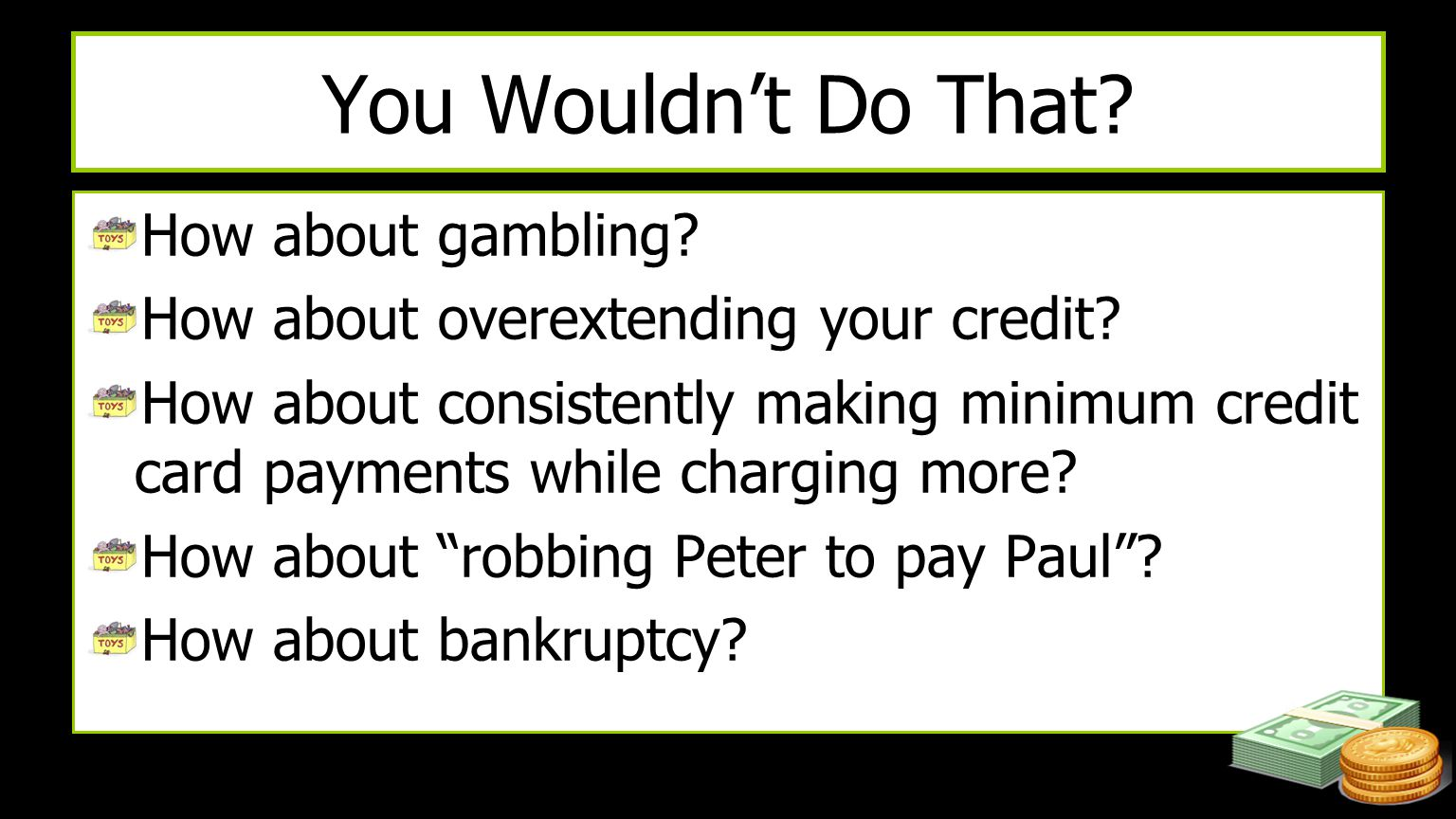 You Wouldn't Do That? How about gambling? How about overextending your credit? How about consistently making minimum credit card payments while chargi