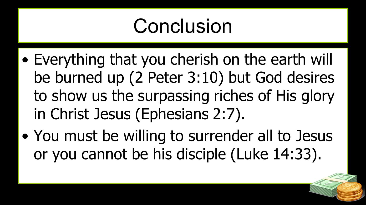 Conclusion Everything that you cherish on the earth will be burned up (2 Peter 3:10) but God desires to show us the surpassing riches of His glory in