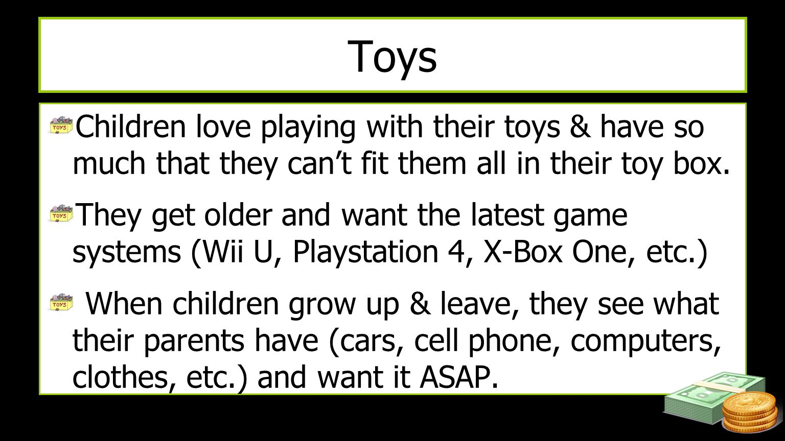 Toys Children love playing with their toys & have so much that they can't fit them all in their toy box. They get older and want the latest game syste
