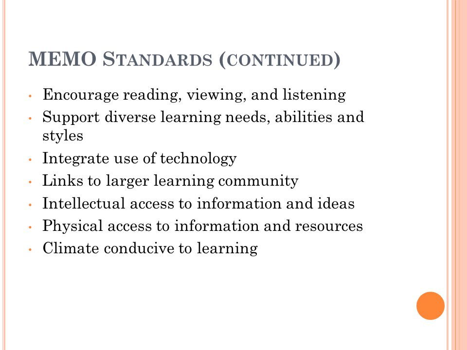 MEMO S TANDARDS ( CONTINUED ) Encourage reading, viewing, and listening Support diverse learning needs, abilities and styles Integrate use of technology Links to larger learning community Intellectual access to information and ideas Physical access to information and resources Climate conducive to learning
