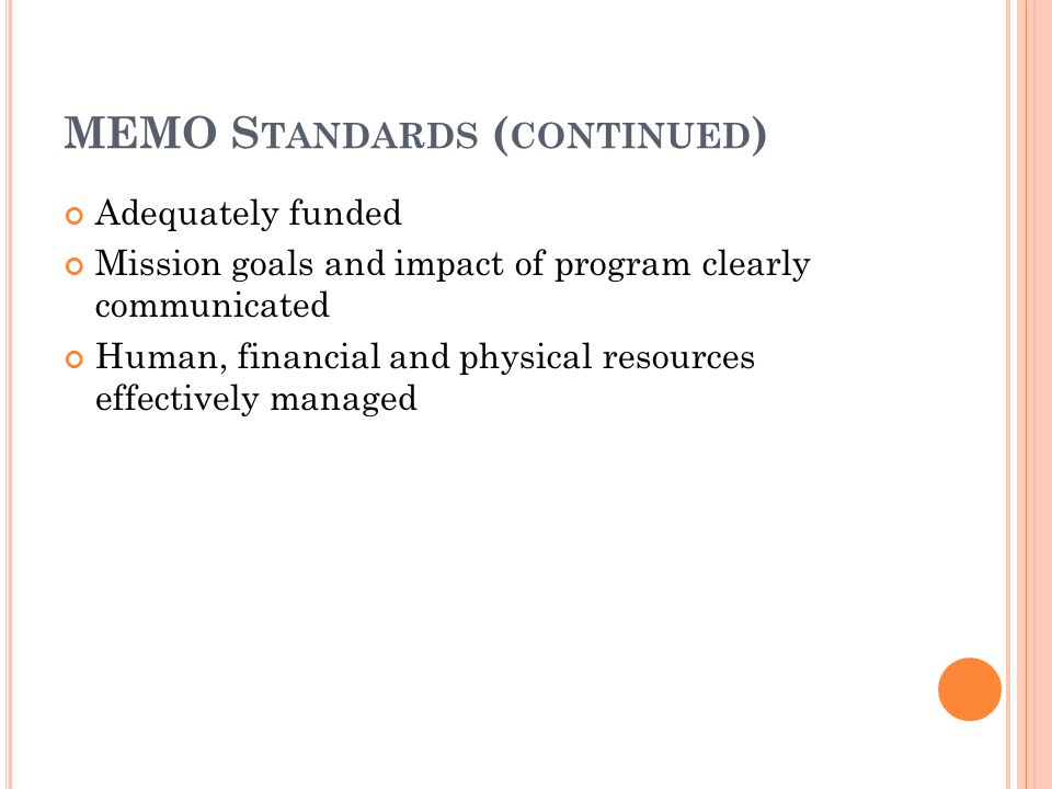 MEMO S TANDARDS ( CONTINUED ) Adequately funded Mission goals and impact of program clearly communicated Human, financial and physical resources effectively managed