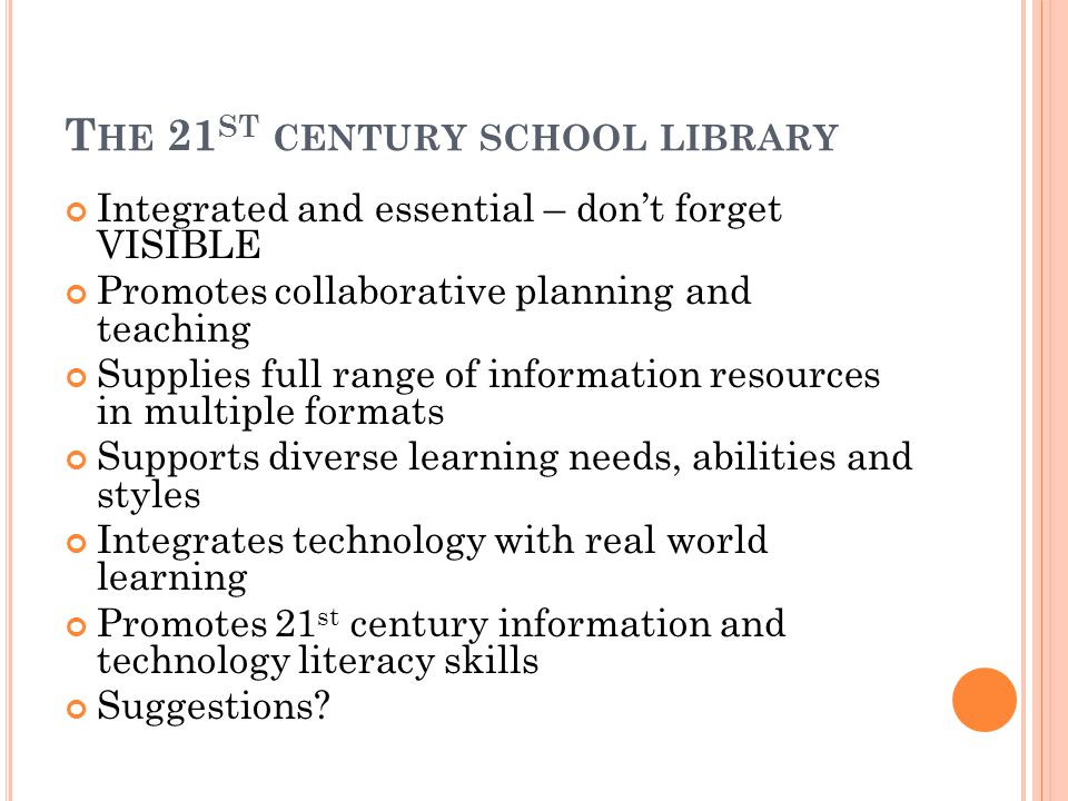 T HE 21 ST CENTURY SCHOOL LIBRARY Integrated and essential – don't forget VISIBLE Promotes collaborative planning and teaching Supplies full range of information resources in multiple formats Supports diverse learning needs, abilities and styles Integrates technology with real world learning Promotes 21 st century information and technology literacy skills Suggestions