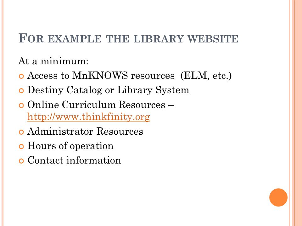 F OR EXAMPLE THE LIBRARY WEBSITE At a minimum: Access to MnKNOWS resources (ELM, etc.) Destiny Catalog or Library System Online Curriculum Resources – http://www.thinkfinity.org http://www.thinkfinity.org Administrator Resources Hours of operation Contact information