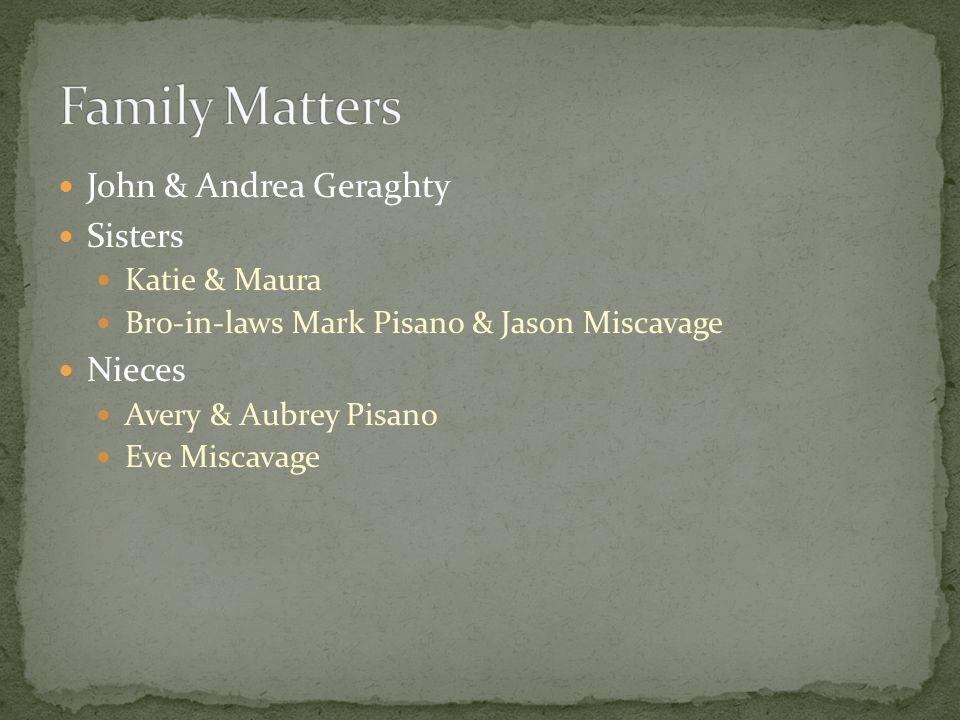 John & Andrea Geraghty Sisters Katie & Maura Bro-in-laws Mark Pisano & Jason Miscavage Nieces Avery & Aubrey Pisano Eve Miscavage
