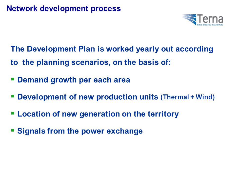 Network development process The Development Plan is worked yearly out according to the planning scenarios, on the basis of:  Demand growth per each area  Development of new production units (Thermal + Wind)  Location of new generation on the territory  Signals from the power exchange