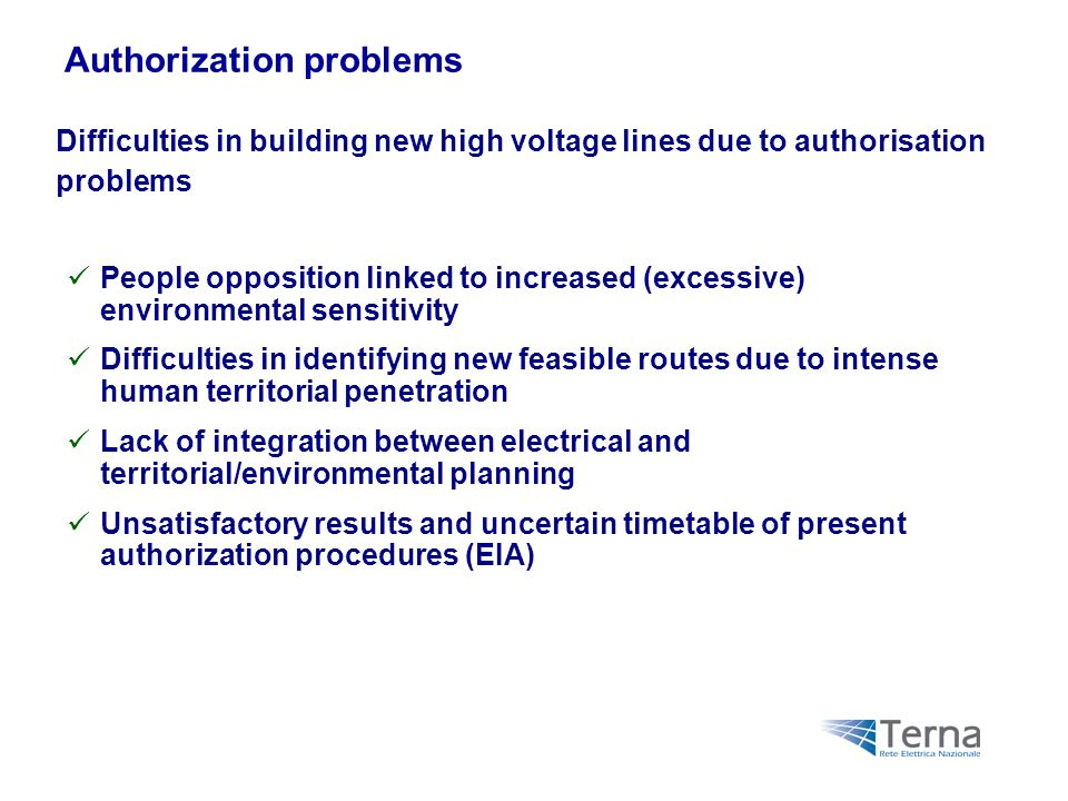 Difficulties in building new high voltage lines due to authorisation problems Authorization problems People opposition linked to increased (excessive) environmental sensitivity Difficulties in identifying new feasible routes due to intense human territorial penetration Lack of integration between electrical and territorial/environmental planning Unsatisfactory results and uncertain timetable of present authorization procedures (EIA)